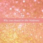 WHY YOU SHOULD BE LIKE MADONNA