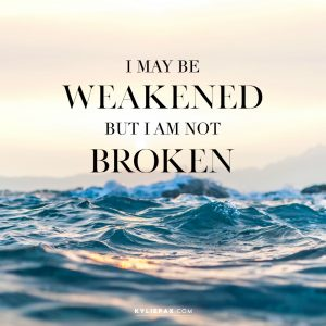 I MAY BE WEAKENED BUT I AM NOT BROKEN